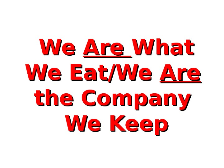 We We Are What We Eat/We Are  the Company  We Keep