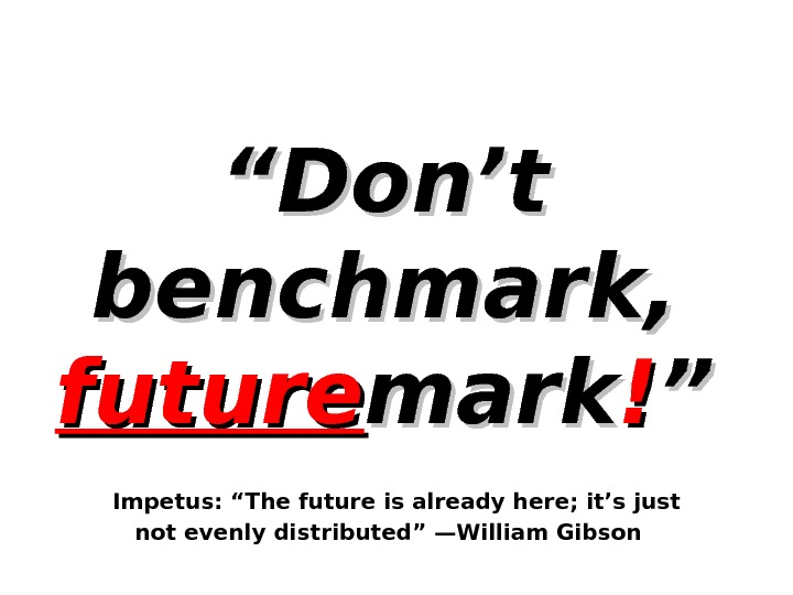 """"" Don't benchmark,  future mark !! """"  Impetus: ""The future is already here; it's"