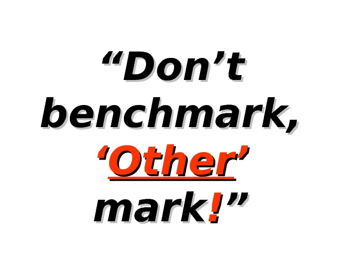 """"" Don't benchmark, '' Other ' ' mark !! """""