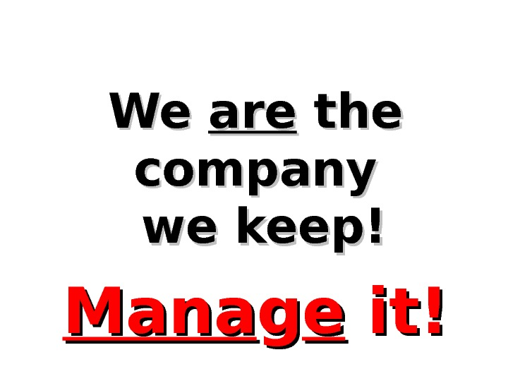 We We areare the company  we keep! Mana gg ee it!