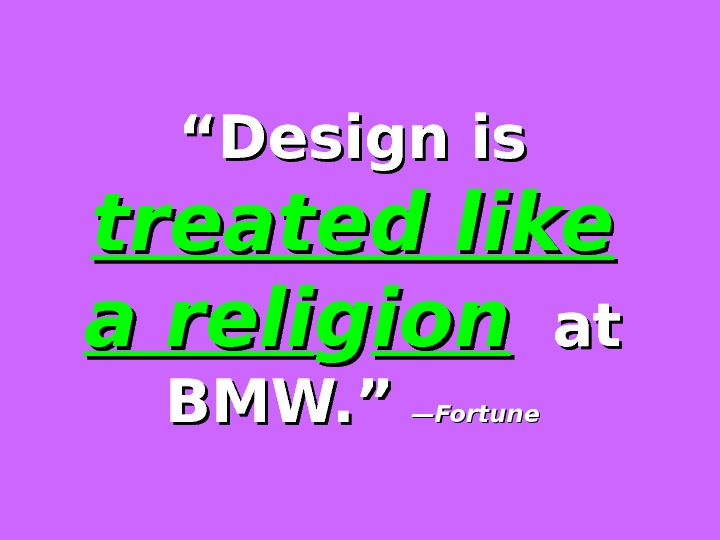 """"" Design is treated like a reli gg ionion  at BMW. ""  —Fortune"