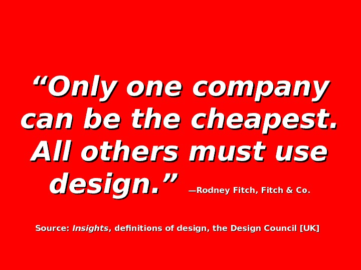 """"" Only one company can be the cheapest.  All others must use design. "" —Rodney"