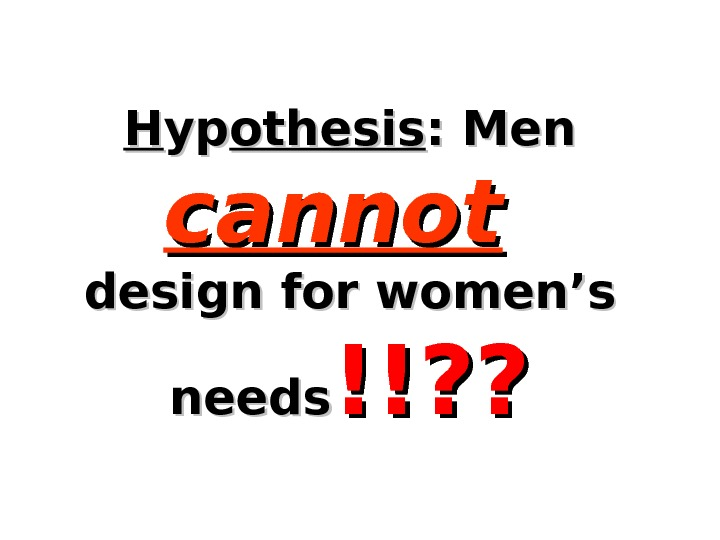 HH ypyp othesis : Men cannot  design for women's needs !!? ?