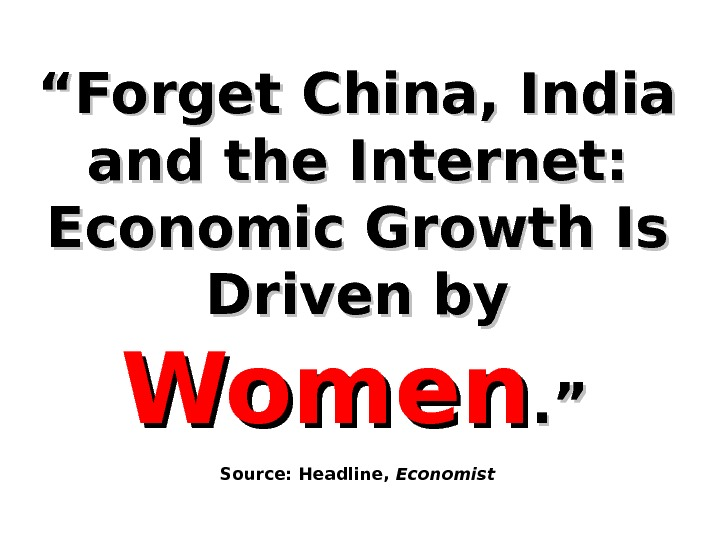 """"" Forget China, India and the Internet:  Economic Growth Is Driven by Women. "". """