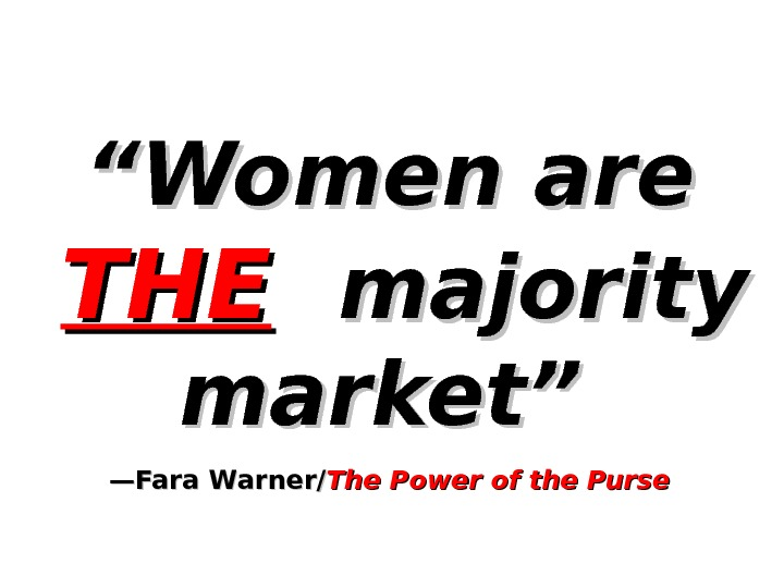""""" Women are  THETHE  majority market""  —Fara Warner/ The Power of the Purse"