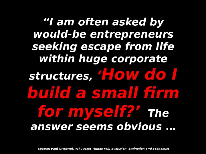 """"" I am often asked by would-be entrepreneurs seeking escape from life within huge corporate structures,"
