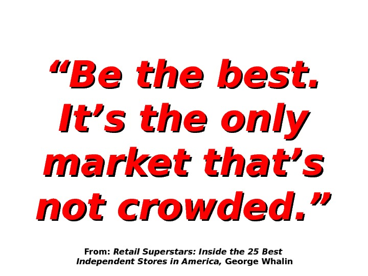 """"" Be the best.  It's the only market that's not crowded. "" From:  Retail"