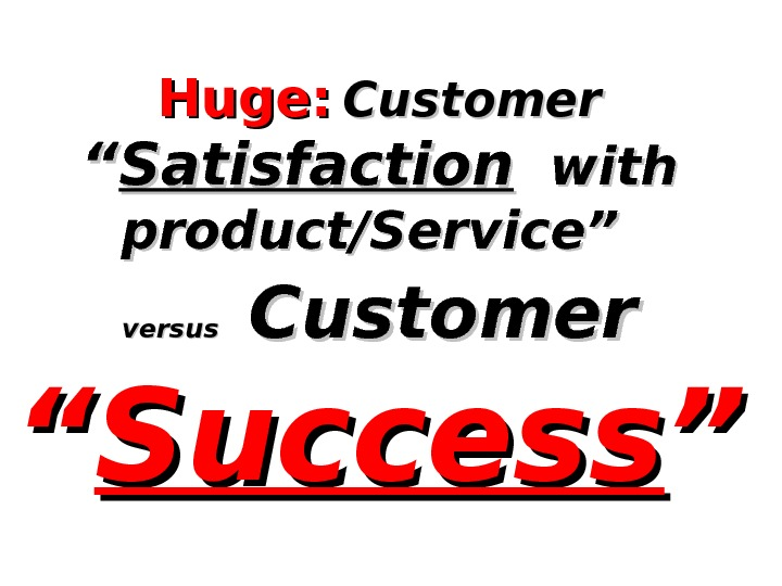"Huge:  Customer """" Satisfaction  with product/Service"" versus Customer  """" Success """""
