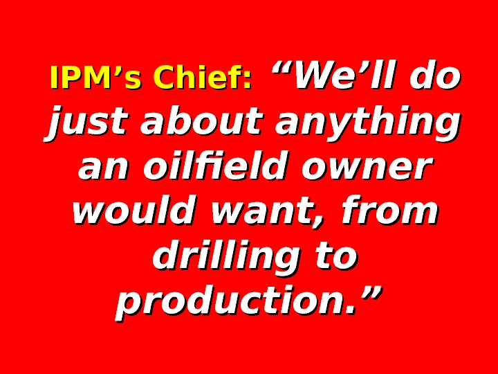"IPM's Chief: ""We'll do just about anything an oilfield owner would want, from drilling to production."