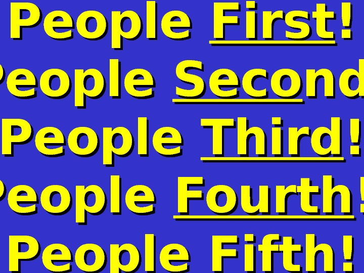 People First !! People Seco nd ! People Third ! ! People Fourth ! !