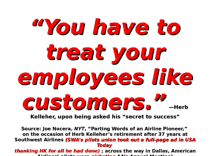 """"" You have to treat your employees like customers. ""  —Herb Kelleher, upon being asked"