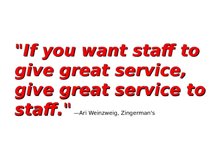 If you want staff to give great service,  give great service to staff.