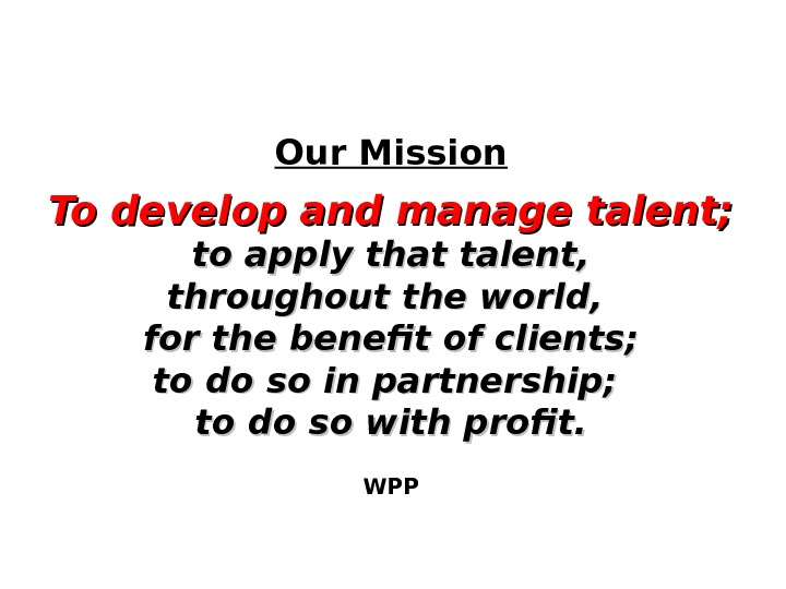 Our Mission To develop and manage talent; to apply that talent, throughout the world,  for