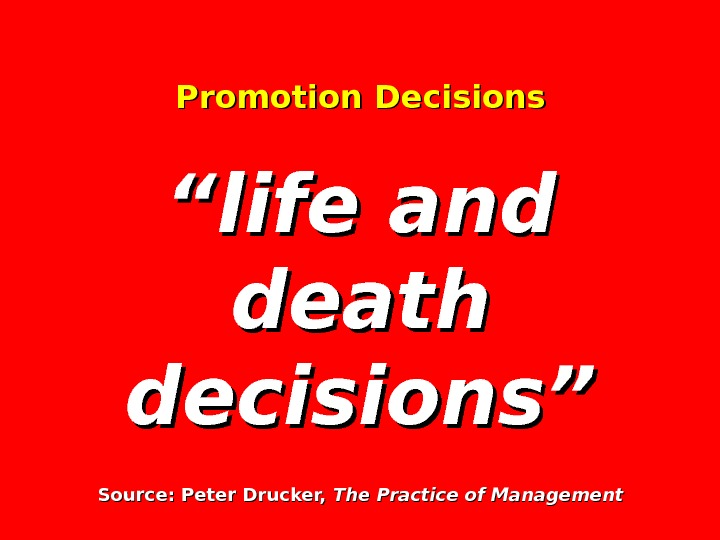 "Promotion Decisions ""life and death decisions"" Source: Peter Drucker,  The Practice of Management"