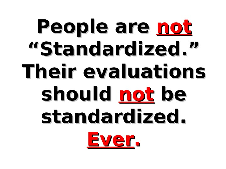 "People are notnot  ""Standardized. "" Their evaluations should notnot  be be standardized.  Ever."