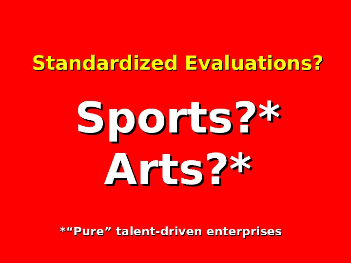 "Standardized Evaluations? Sports? * Arts? * *""Pure"" talent-driven enterprises"