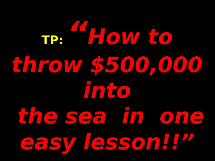 "TP:  "" How to throw $500, 000 into the sea in one easy lesson!!"""