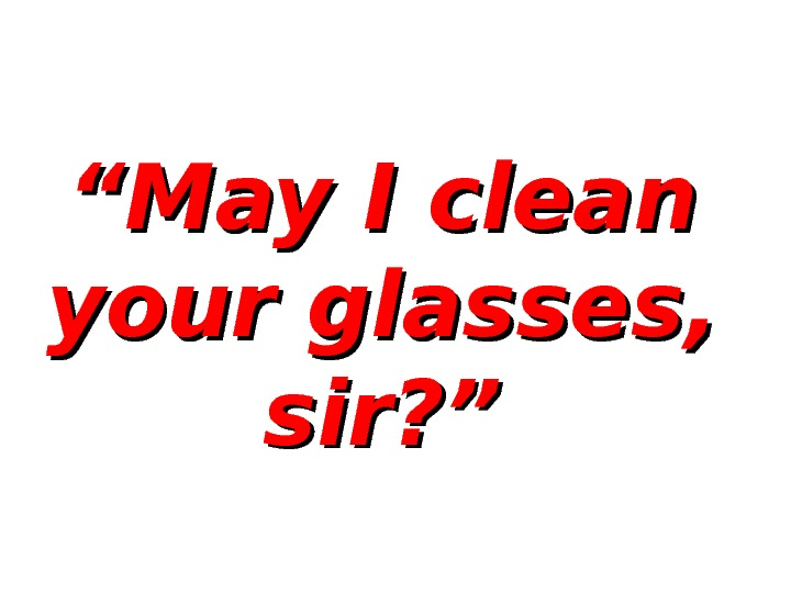""""" May I clean your glasses,  sir? """