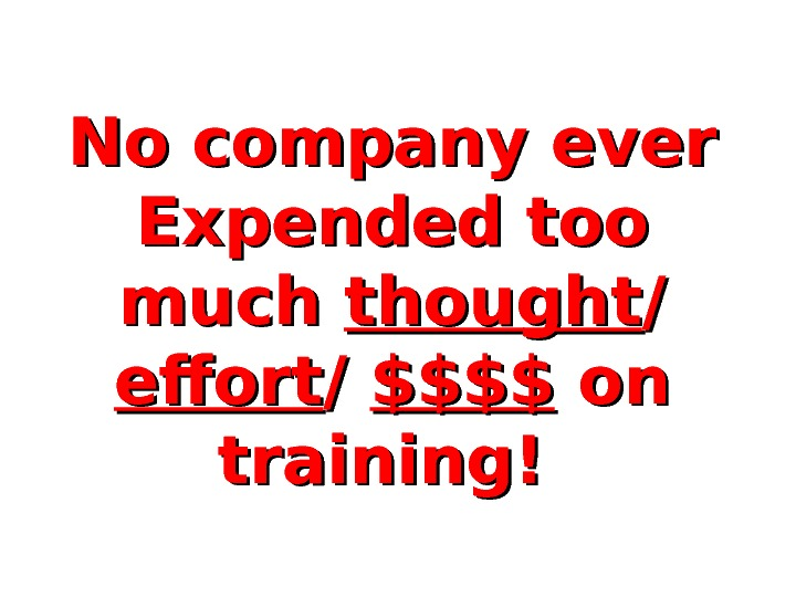 No company ever Expended too much thought / / effort / / $$$$ on on training!