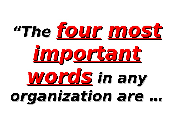 """"" The four  most imim pp ortant  words in any organization are …"