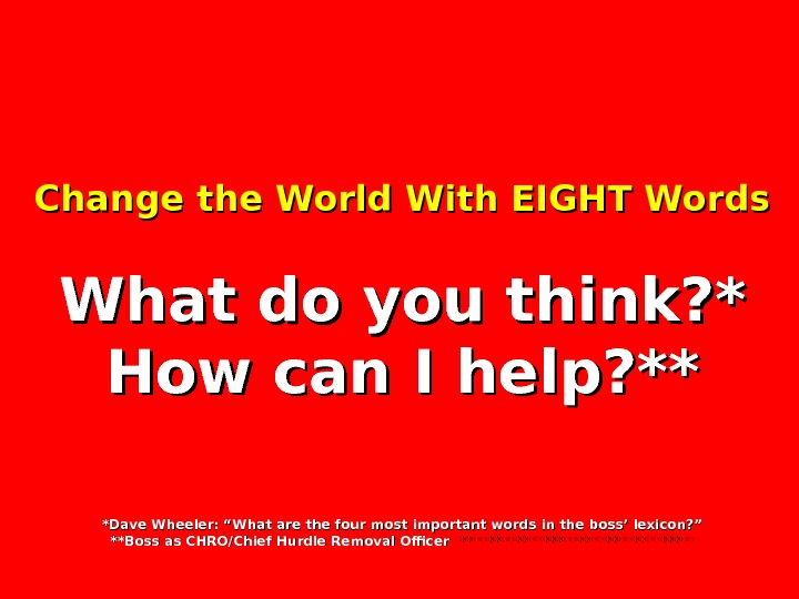 Change the World With EIGHT Words What do you think? * How can I help? **