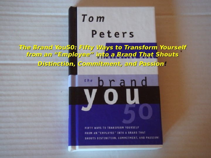 "The Brand You 50: Fifty Ways to Transform Yourself from an ""Employee"" into a Brand That"
