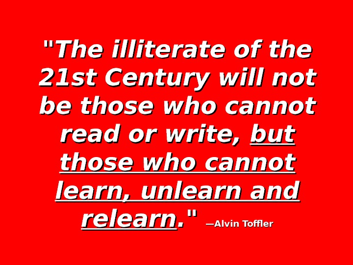 The illiterate of the 21 st Century will not be those who cannot read or write,