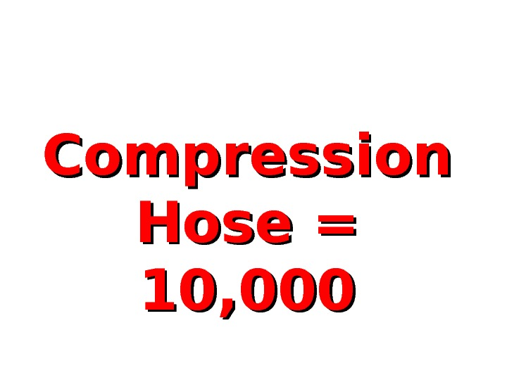 Compression Hose = 10, 000