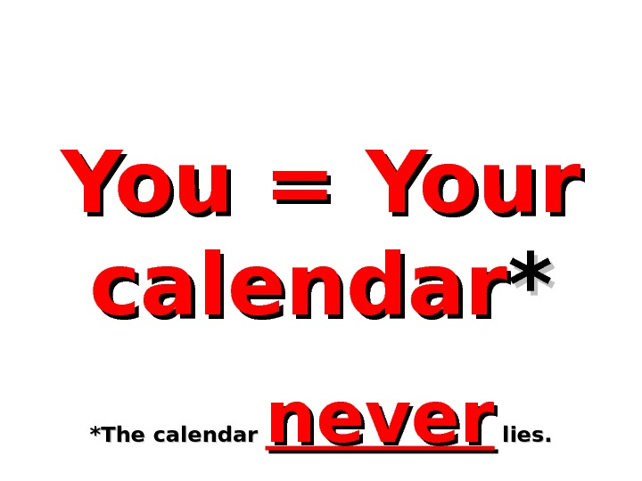 You = Your calendar ** *The calendar never  lies.