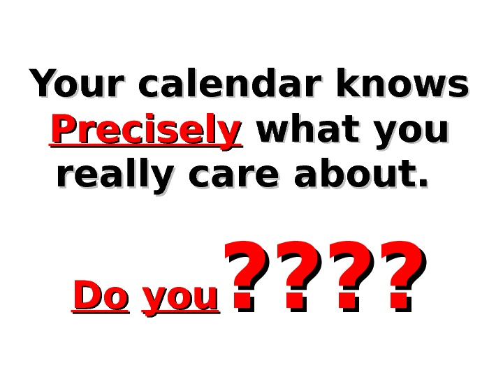 Your calendar knows  Precisely  what you really care about. Do. Do  youyou ?