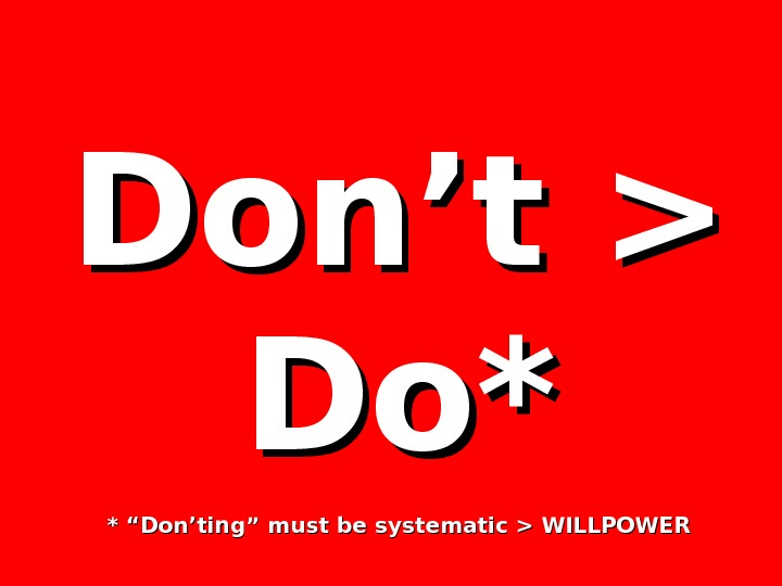 "Don't  Do*Do* * ""Don'ting"" must be systematic  WILLPOWER"