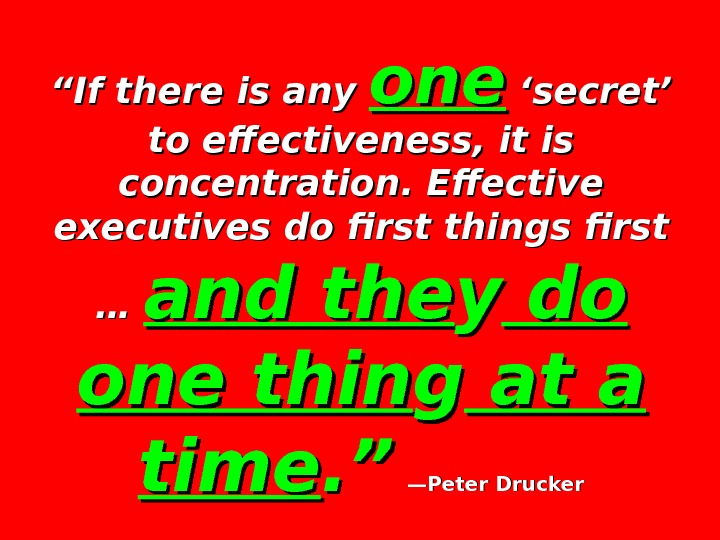 """"" If there is any oneone 'secret' to effectiveness, it is concentration. Effective executives do first"
