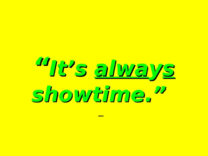 """"" It's alwa yy ss  showtime. ""  —"
