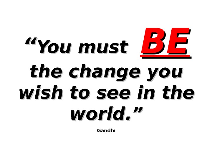 """"" You must  BEBE  the change you wish to see in the world. """