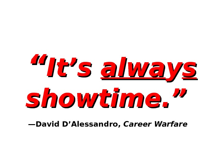 """"" It's alwa yy ss  showtime. ""  —David D'Alessandro,  Career Warfare"