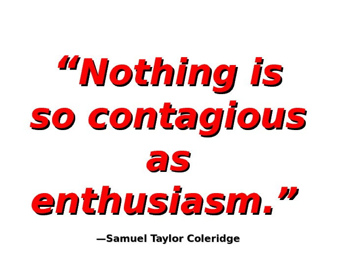 """"" Nothing is so contagious as as enthusiasm. ""  —Samuel Taylor Coleridge"