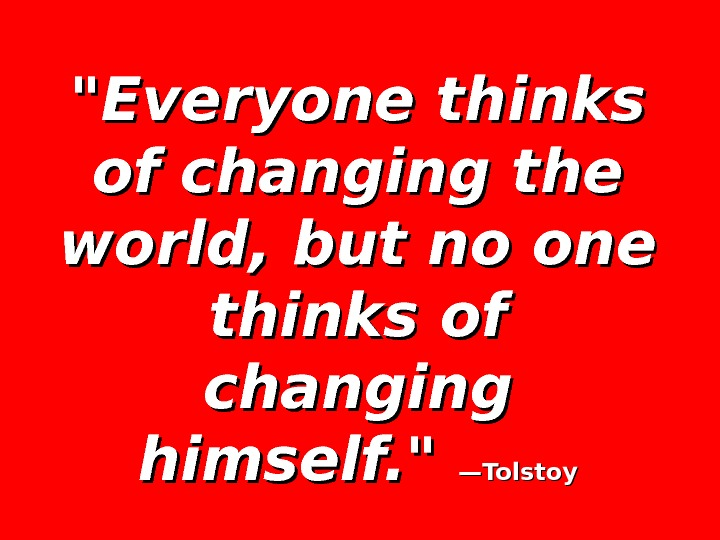 Everyone thinks of changing the world, but no one thinks of changing himself.  —Tolstoy