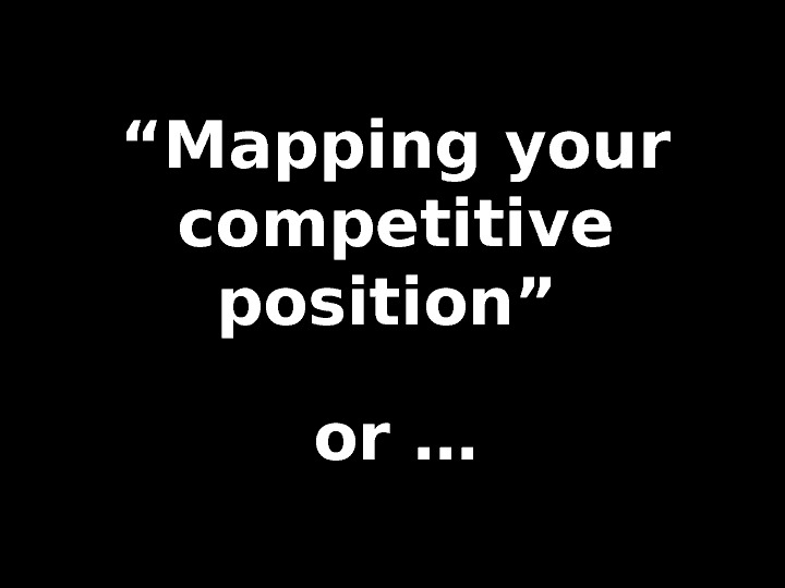 """"" Mapping your competitive position""  or …"