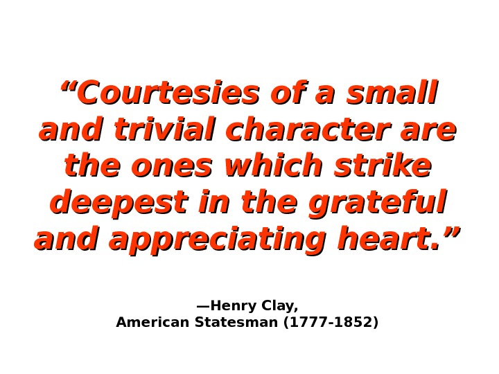 """"" Courtesies of a small and trivial character are the ones which strike deepest in the"