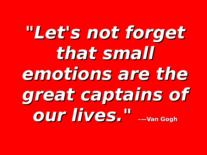 Let's not forget that small emotions are the great captains of our lives.   –—Van