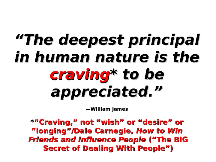 """"" The deepest principal in human nature is the craving * to be appreciated. "" —William"