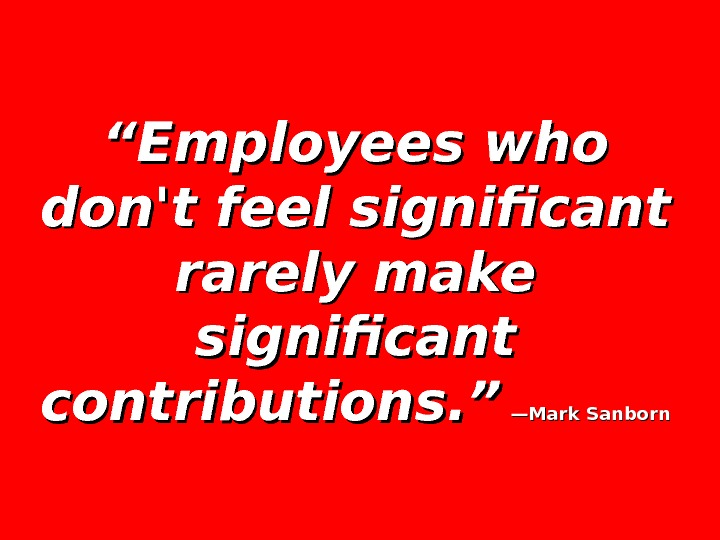 """"" Employees who don't feel significant rarely make significant contributions. ""  —Mark Sanborn"