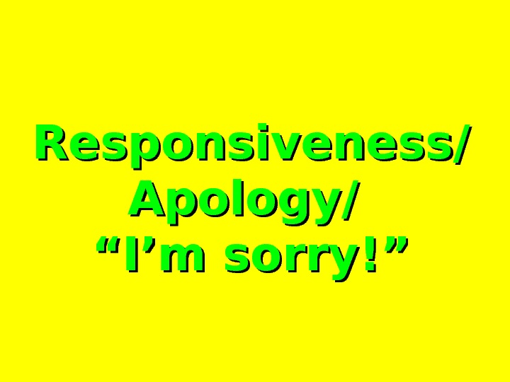 "Responsiveness/ Apology/ """" I'm sorry!"""