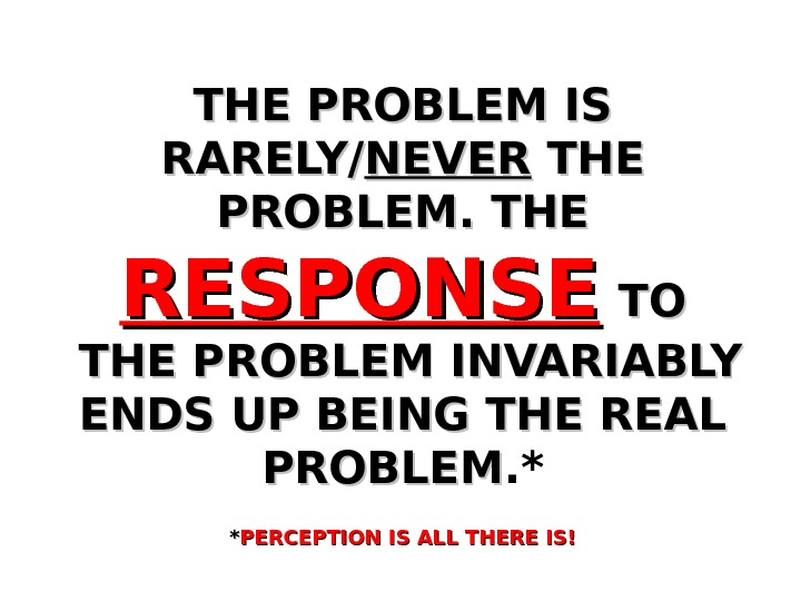 THE PROBLEM IS RARELY/ NEVER THE PROBLEM. THE  RESPONSE  TOTO  THE PROBLEM INVARIABLY
