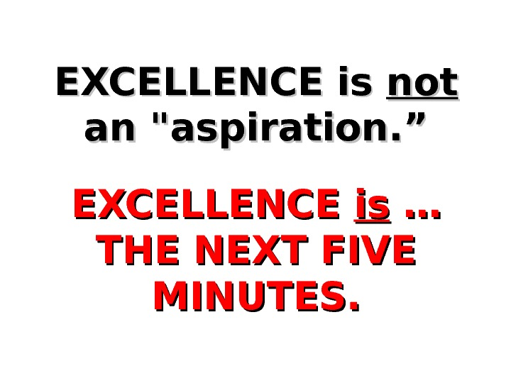 "EXCELLENCE is notnot  an aspiration. ""  EXCELLENCE isis … … THE NEXT FIVE MINUTES."