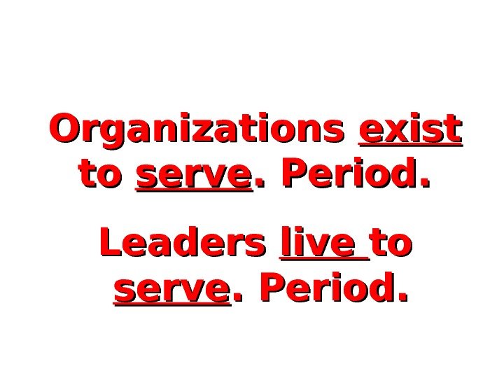 Organizations exist  to to serve. Period. Leaders live toto  serve. Period.