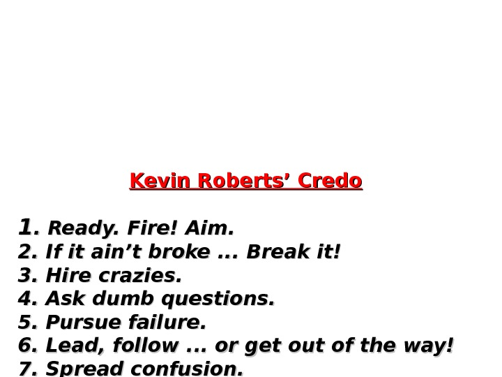 Kevin Roberts' Credo 11. Ready. Fire! Aim. 2. If it ain't broke. .