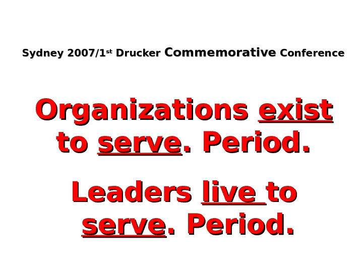 Sydney 2007/1 stst Drucker Commemorative Conference Organizations exist  to to serve. Period. Leaders live toto