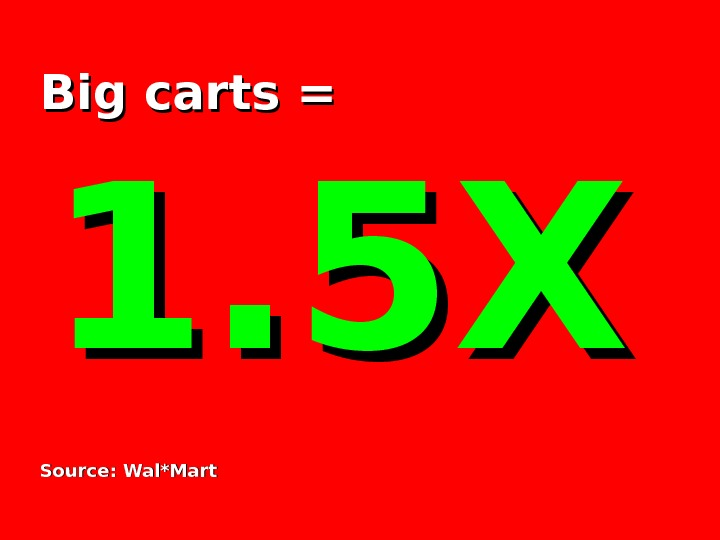 Big carts =  1. 5 X Source: Wal*Mart