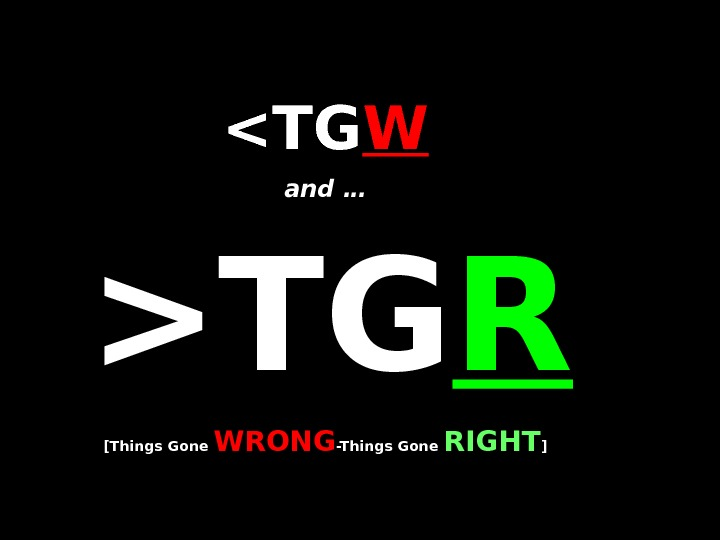 TGTG WW and …  TGTG RR [Things Gone WRONG -Things Gone RIGHT ]]